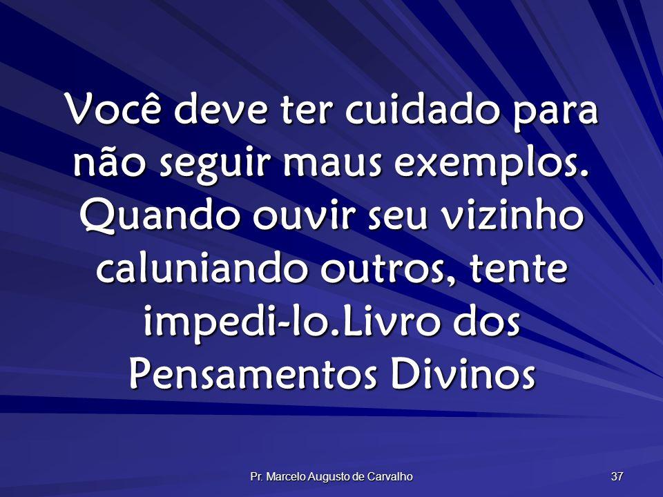 Pr. Marcelo Augusto de Carvalho 37 Você deve ter cuidado para não seguir maus exemplos. Quando ouvir seu vizinho caluniando outros, tente impedi-lo.Li
