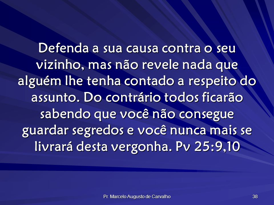 Pr. Marcelo Augusto de Carvalho 38 Defenda a sua causa contra o seu vizinho, mas não revele nada que alguém lhe tenha contado a respeito do assunto. D