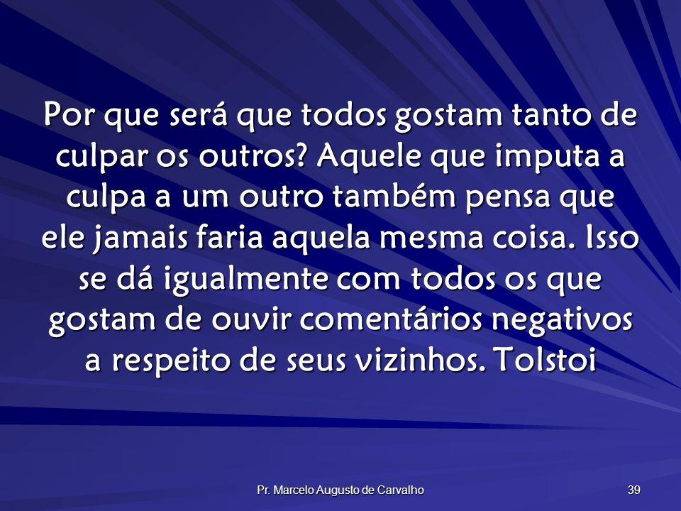 Pr. Marcelo Augusto de Carvalho 39 Por que será que todos gostam tanto de culpar os outros? Aquele que imputa a culpa a um outro também pensa que ele