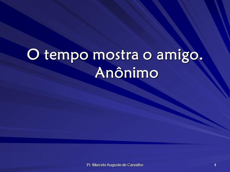 Pr. Marcelo Augusto de Carvalho 4 O tempo mostra o amigo. Anônimo