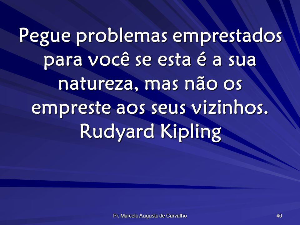 Pr. Marcelo Augusto de Carvalho 40 Pegue problemas emprestados para você se esta é a sua natureza, mas não os empreste aos seus vizinhos. Rudyard Kipl