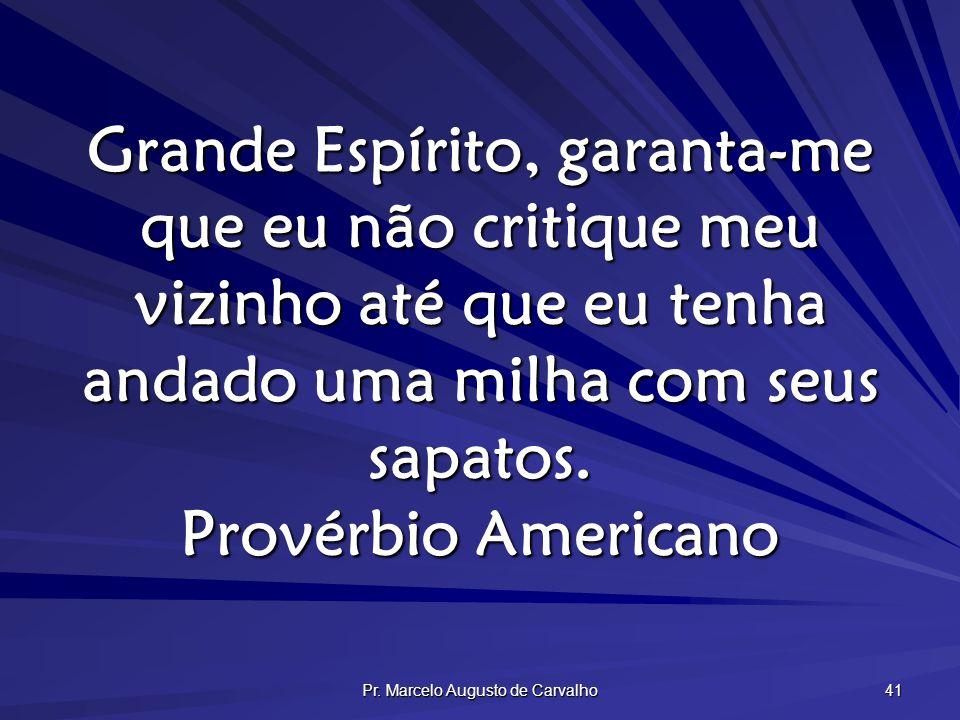 Pr. Marcelo Augusto de Carvalho 41 Grande Espírito, garanta-me que eu não critique meu vizinho até que eu tenha andado uma milha com seus sapatos. Pro