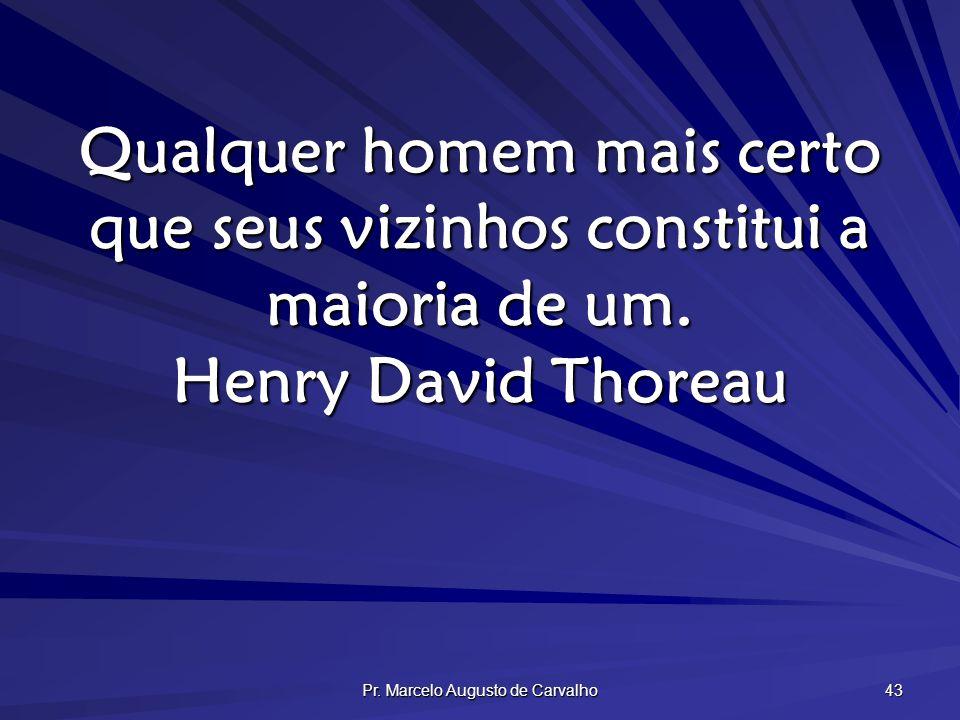Pr. Marcelo Augusto de Carvalho 43 Qualquer homem mais certo que seus vizinhos constitui a maioria de um. Henry David Thoreau