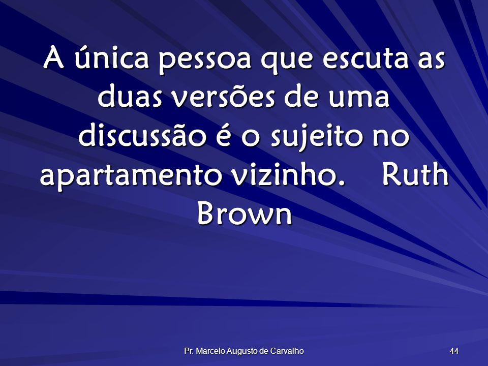 Pr. Marcelo Augusto de Carvalho 44 A única pessoa que escuta as duas versões de uma discussão é o sujeito no apartamento vizinho.Ruth Brown