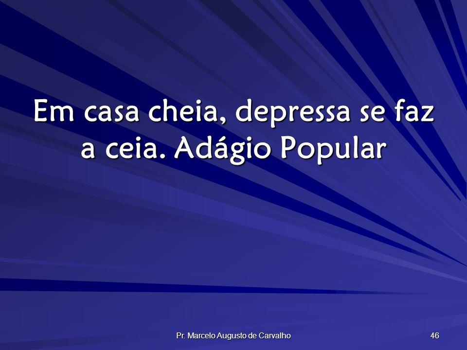 Pr. Marcelo Augusto de Carvalho 46 Em casa cheia, depressa se faz a ceia.Adágio Popular