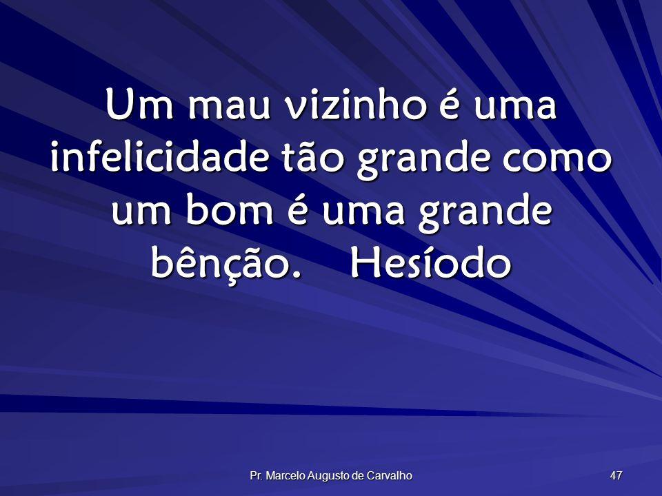 Pr. Marcelo Augusto de Carvalho 47 Um mau vizinho é uma infelicidade tão grande como um bom é uma grande bênção.Hesíodo
