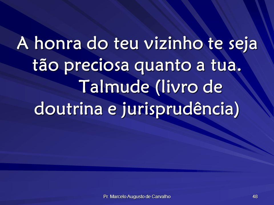 Pr. Marcelo Augusto de Carvalho 48 A honra do teu vizinho te seja tão preciosa quanto a tua. Talmude (livro de doutrina e jurisprudência)