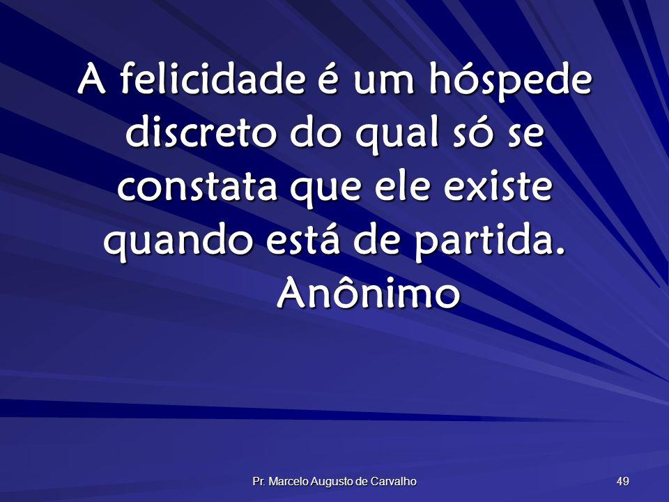 Pr. Marcelo Augusto de Carvalho 49 A felicidade é um hóspede discreto do qual só se constata que ele existe quando está de partida. Anônimo