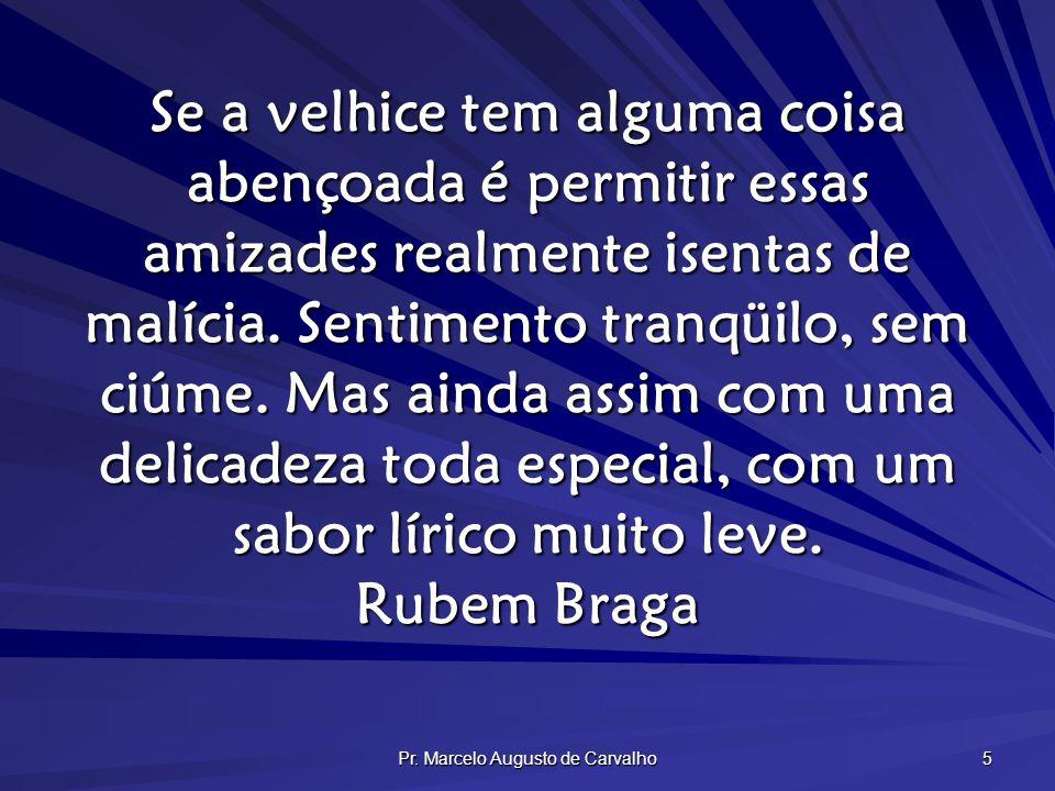 Pr. Marcelo Augusto de Carvalho 5 Se a velhice tem alguma coisa abençoada é permitir essas amizades realmente isentas de malícia. Sentimento tranqüilo