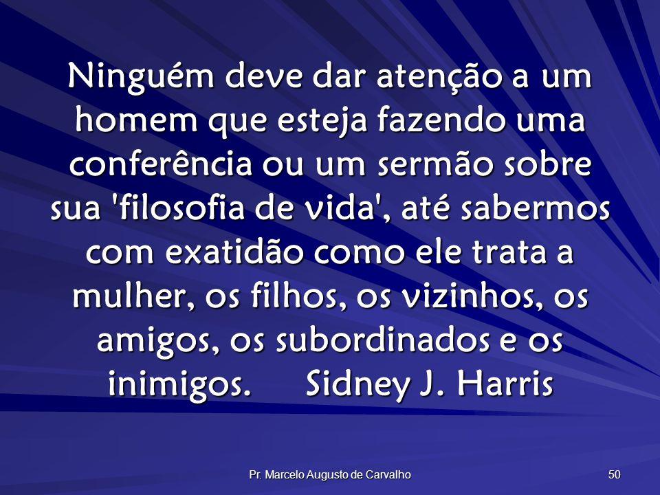 Pr. Marcelo Augusto de Carvalho 50 Ninguém deve dar atenção a um homem que esteja fazendo uma conferência ou um sermão sobre sua 'filosofia de vida',