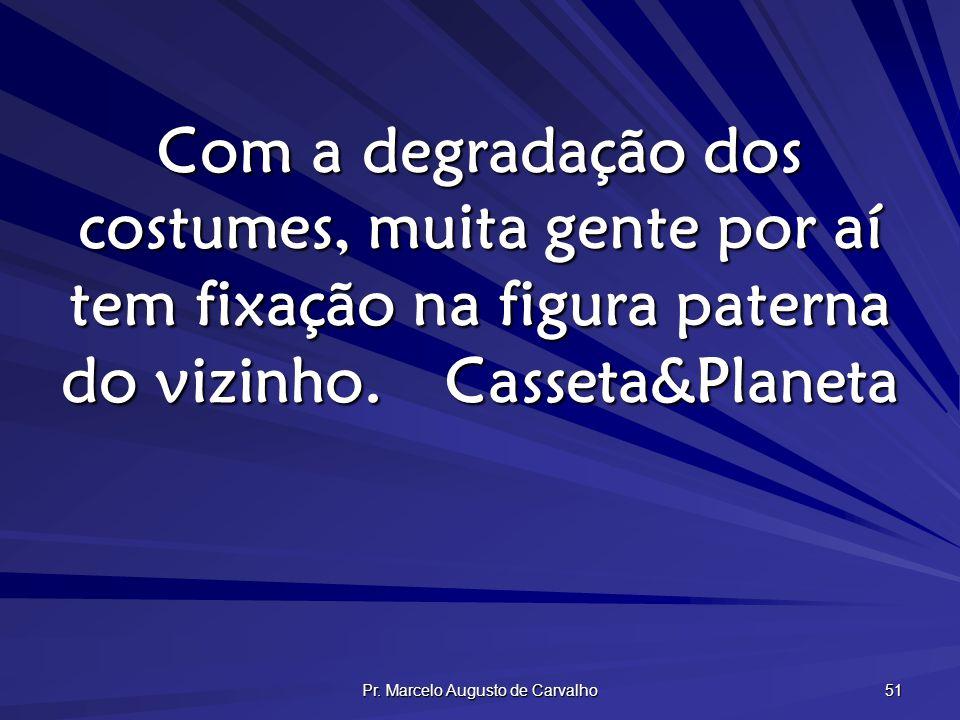 Pr. Marcelo Augusto de Carvalho 51 Com a degradação dos costumes, muita gente por aí tem fixação na figura paterna do vizinho.Casseta&Planeta