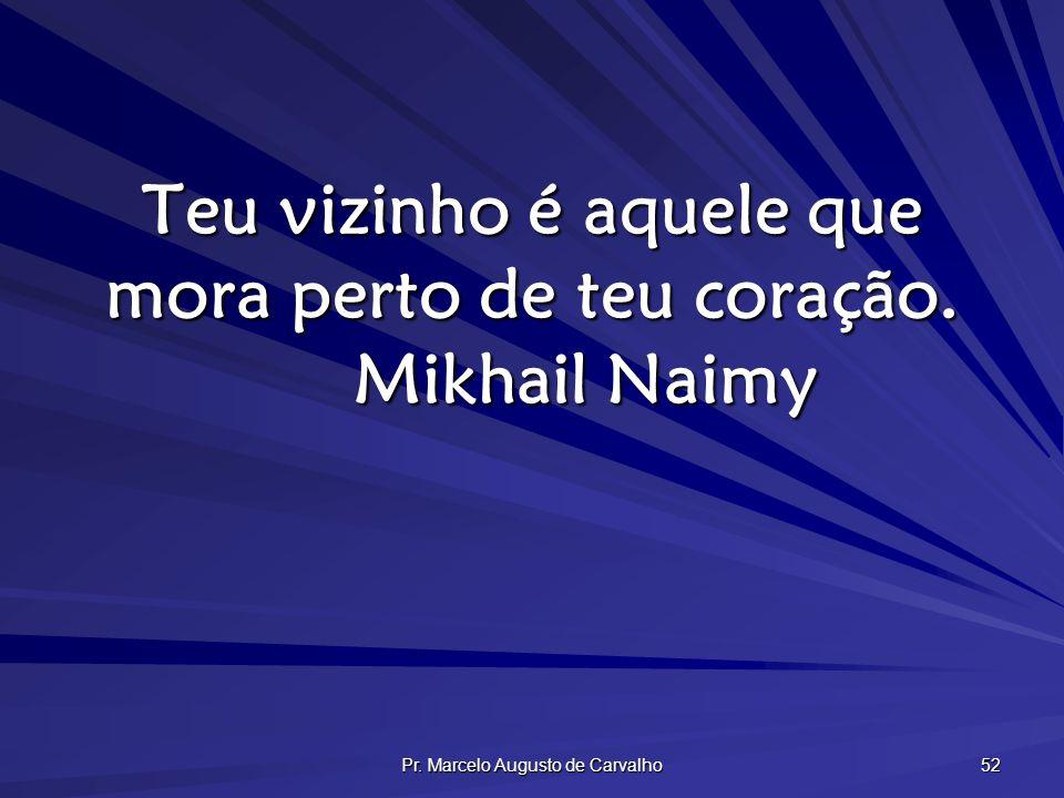 Pr.Marcelo Augusto de Carvalho 52 Teu vizinho é aquele que mora perto de teu coração.