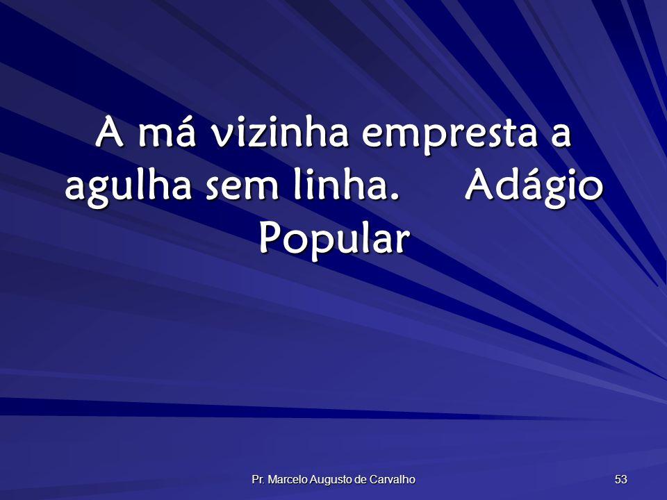 Pr. Marcelo Augusto de Carvalho 53 A má vizinha empresta a agulha sem linha.Adágio Popular
