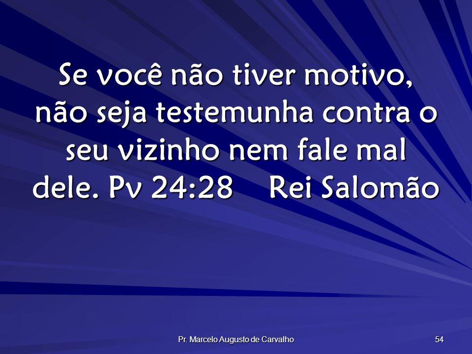 Pr. Marcelo Augusto de Carvalho 54 Se você não tiver motivo, não seja testemunha contra o seu vizinho nem fale mal dele. Pv 24:28Rei Salomão
