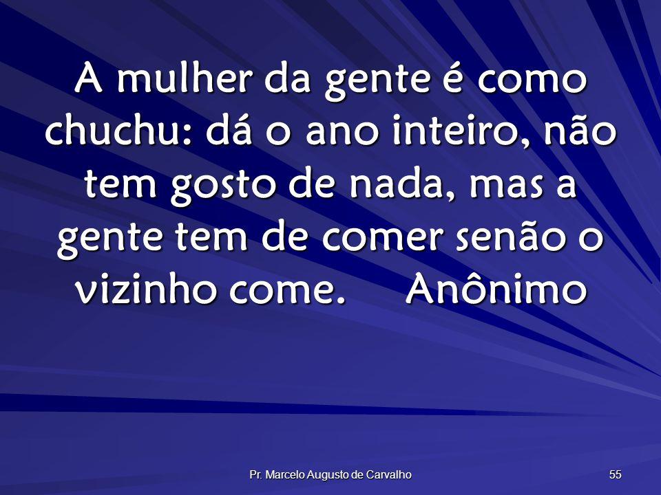 Pr. Marcelo Augusto de Carvalho 55 A mulher da gente é como chuchu: dá o ano inteiro, não tem gosto de nada, mas a gente tem de comer senão o vizinho