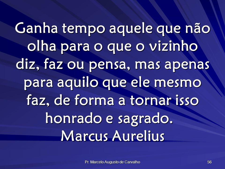 Pr. Marcelo Augusto de Carvalho 56 Ganha tempo aquele que não olha para o que o vizinho diz, faz ou pensa, mas apenas para aquilo que ele mesmo faz, d