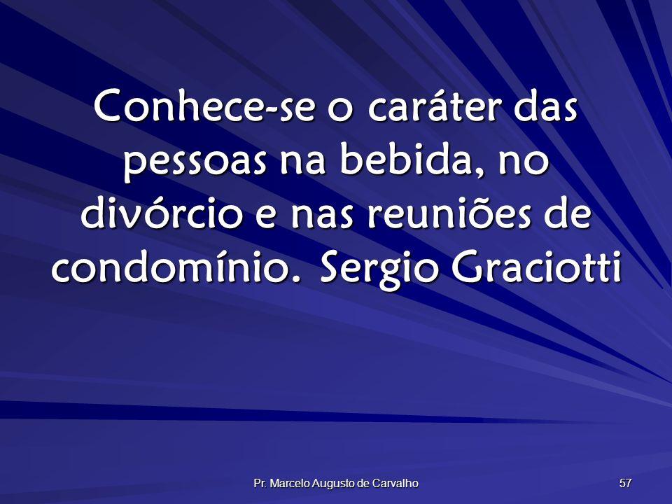 Pr. Marcelo Augusto de Carvalho 57 Conhece-se o caráter das pessoas na bebida, no divórcio e nas reuniões de condomínio.Sergio Graciotti