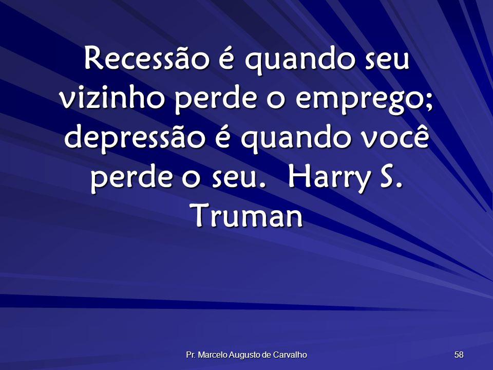 Pr. Marcelo Augusto de Carvalho 58 Recessão é quando seu vizinho perde o emprego; depressão é quando você perde o seu.Harry S. Truman