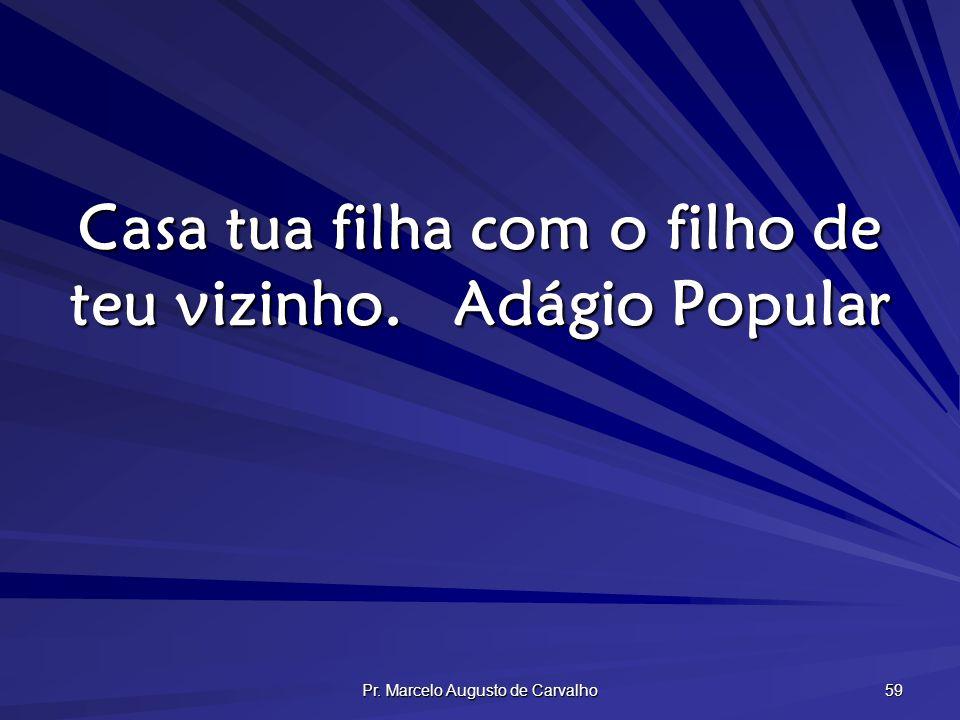 Pr. Marcelo Augusto de Carvalho 59 Casa tua filha com o filho de teu vizinho.Adágio Popular