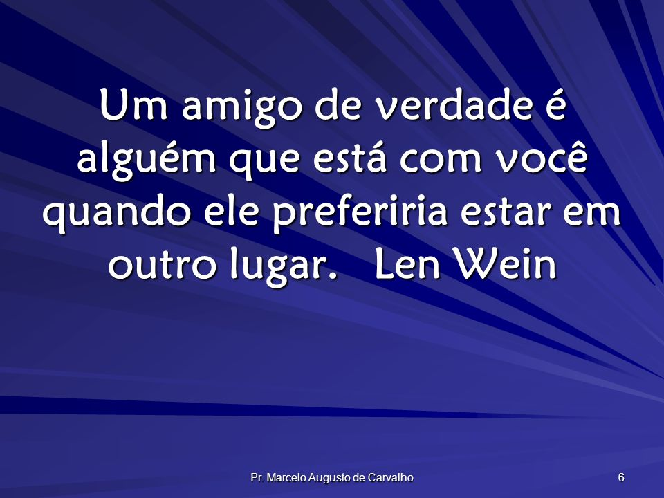 Pr. Marcelo Augusto de Carvalho 6 Um amigo de verdade é alguém que está com você quando ele preferiria estar em outro lugar.Len Wein
