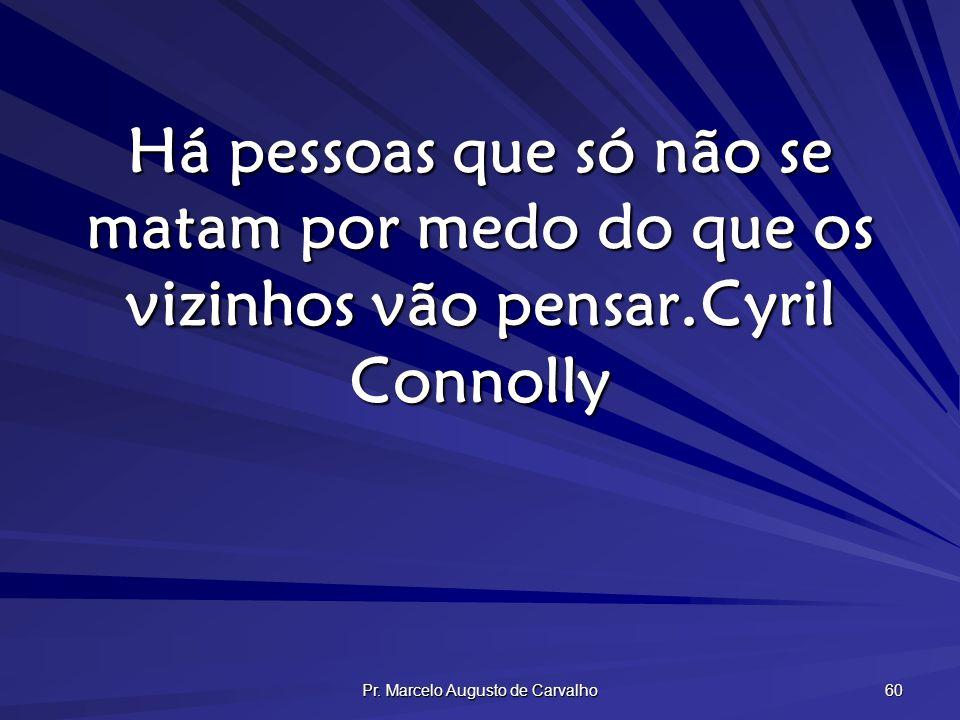 Pr. Marcelo Augusto de Carvalho 60 Há pessoas que só não se matam por medo do que os vizinhos vão pensar.Cyril Connolly