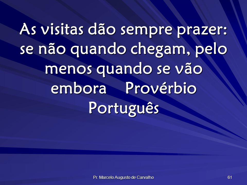 Pr. Marcelo Augusto de Carvalho 61 As visitas dão sempre prazer: se não quando chegam, pelo menos quando se vão emboraProvérbio Português
