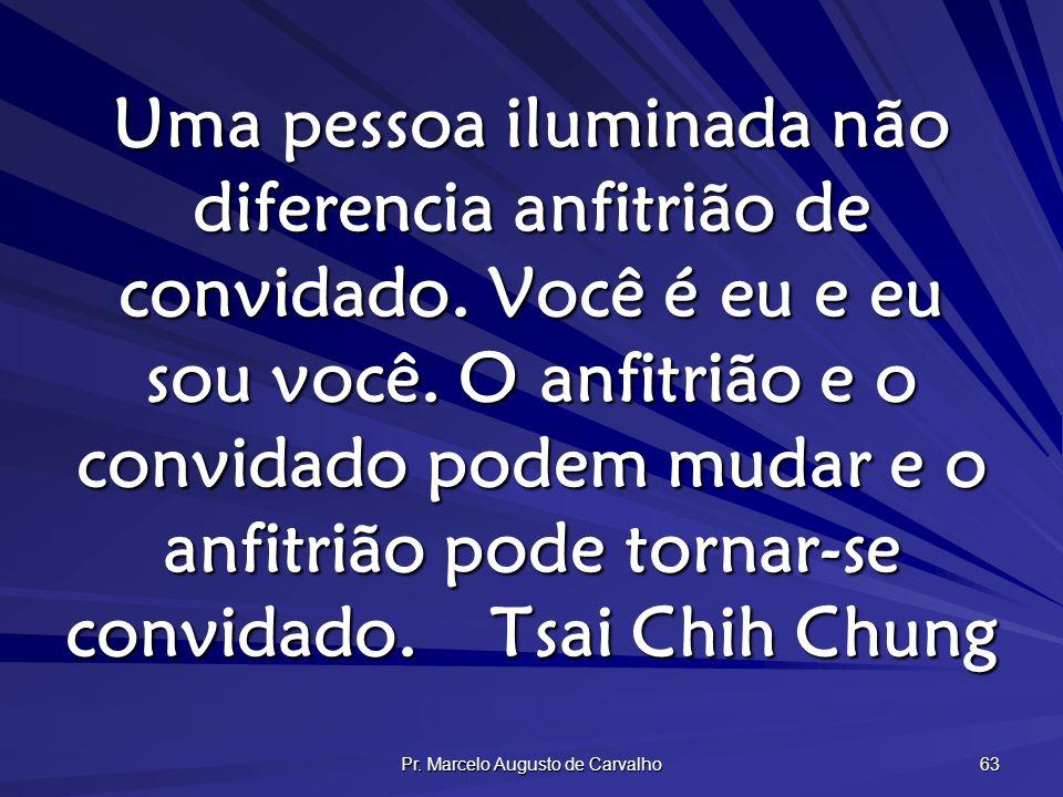 Pr. Marcelo Augusto de Carvalho 63 Uma pessoa iluminada não diferencia anfitrião de convidado. Você é eu e eu sou você. O anfitrião e o convidado pode