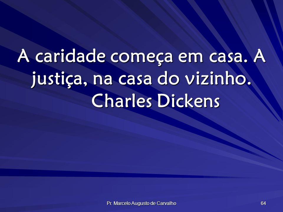Pr. Marcelo Augusto de Carvalho 64 A caridade começa em casa. A justiça, na casa do vizinho. Charles Dickens
