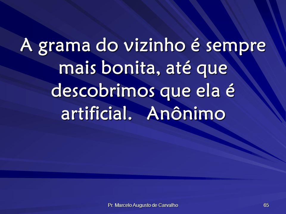 Pr. Marcelo Augusto de Carvalho 65 A grama do vizinho é sempre mais bonita, até que descobrimos que ela é artificial.Anônimo