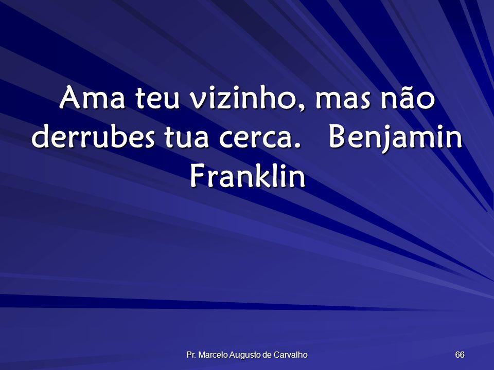Pr. Marcelo Augusto de Carvalho 66 Ama teu vizinho, mas não derrubes tua cerca.Benjamin Franklin