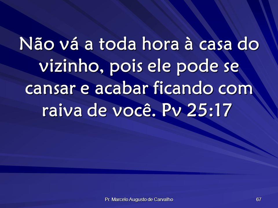 Pr. Marcelo Augusto de Carvalho 67 Não vá a toda hora à casa do vizinho, pois ele pode se cansar e acabar ficando com raiva de você. Pv 25:17