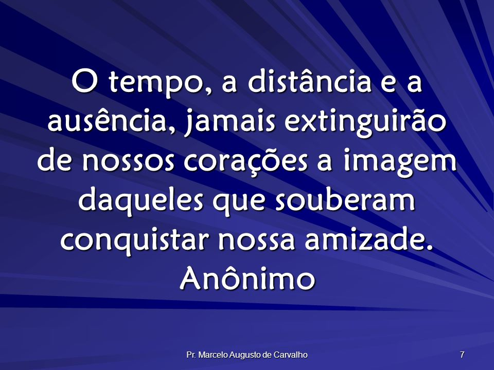 Pr. Marcelo Augusto de Carvalho 7 O tempo, a distância e a ausência, jamais extinguirão de nossos corações a imagem daqueles que souberam conquistar n