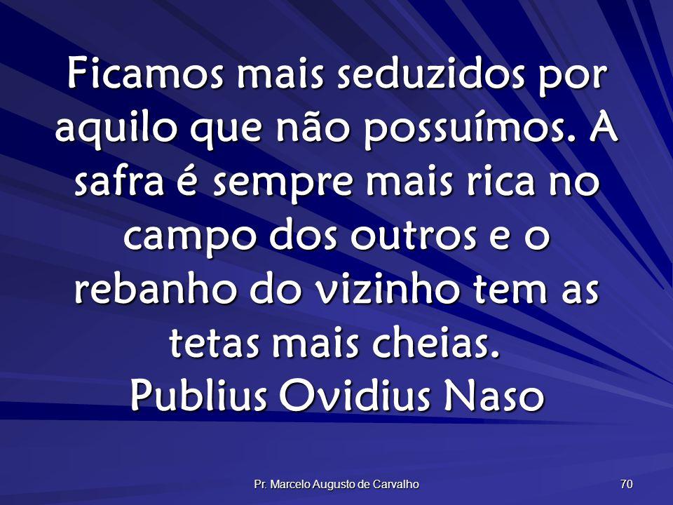 Pr. Marcelo Augusto de Carvalho 70 Ficamos mais seduzidos por aquilo que não possuímos. A safra é sempre mais rica no campo dos outros e o rebanho do