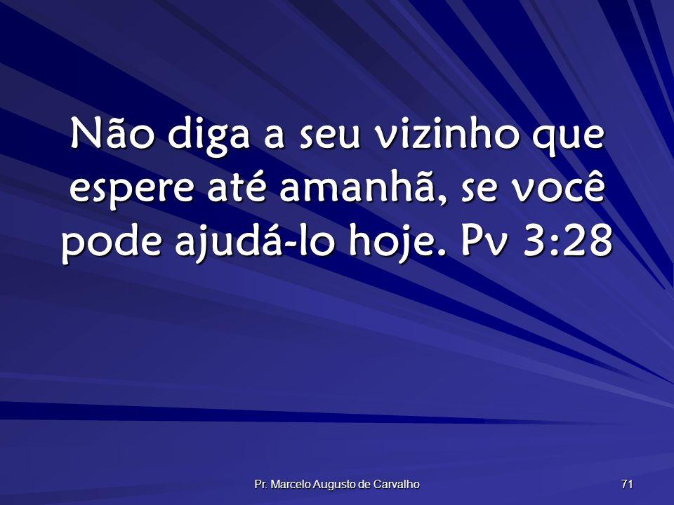 Pr. Marcelo Augusto de Carvalho 71 Não diga a seu vizinho que espere até amanhã, se você pode ajudá-lo hoje. Pv 3:28