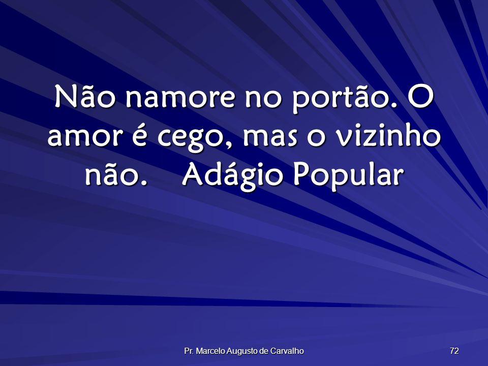 Pr. Marcelo Augusto de Carvalho 72 Não namore no portão. O amor é cego, mas o vizinho não.Adágio Popular