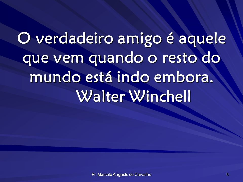 Pr. Marcelo Augusto de Carvalho 8 O verdadeiro amigo é aquele que vem quando o resto do mundo está indo embora. Walter Winchell