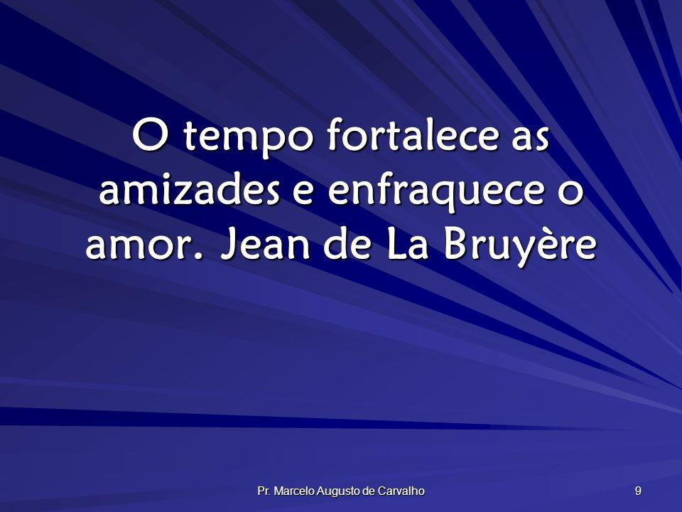 Pr. Marcelo Augusto de Carvalho 9 O tempo fortalece as amizades e enfraquece o amor.Jean de La Bruyère