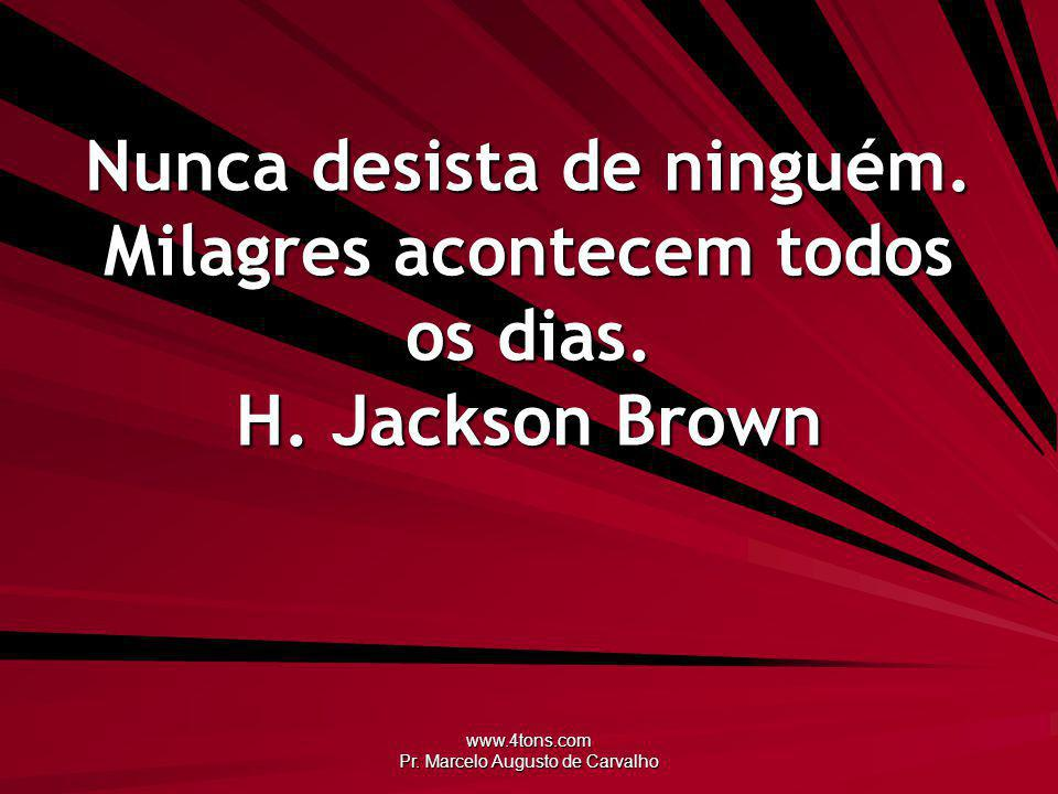 www.4tons.com Pr.Marcelo Augusto de Carvalho Nunca desista de ninguém.