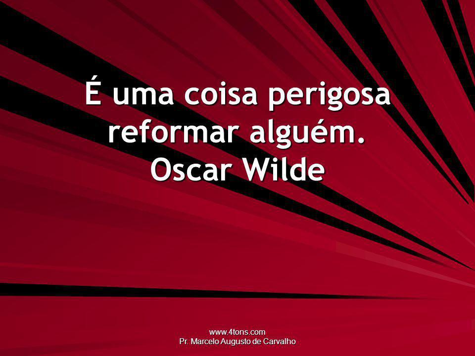 www.4tons.com Pr. Marcelo Augusto de Carvalho É uma coisa perigosa reformar alguém. Oscar Wilde