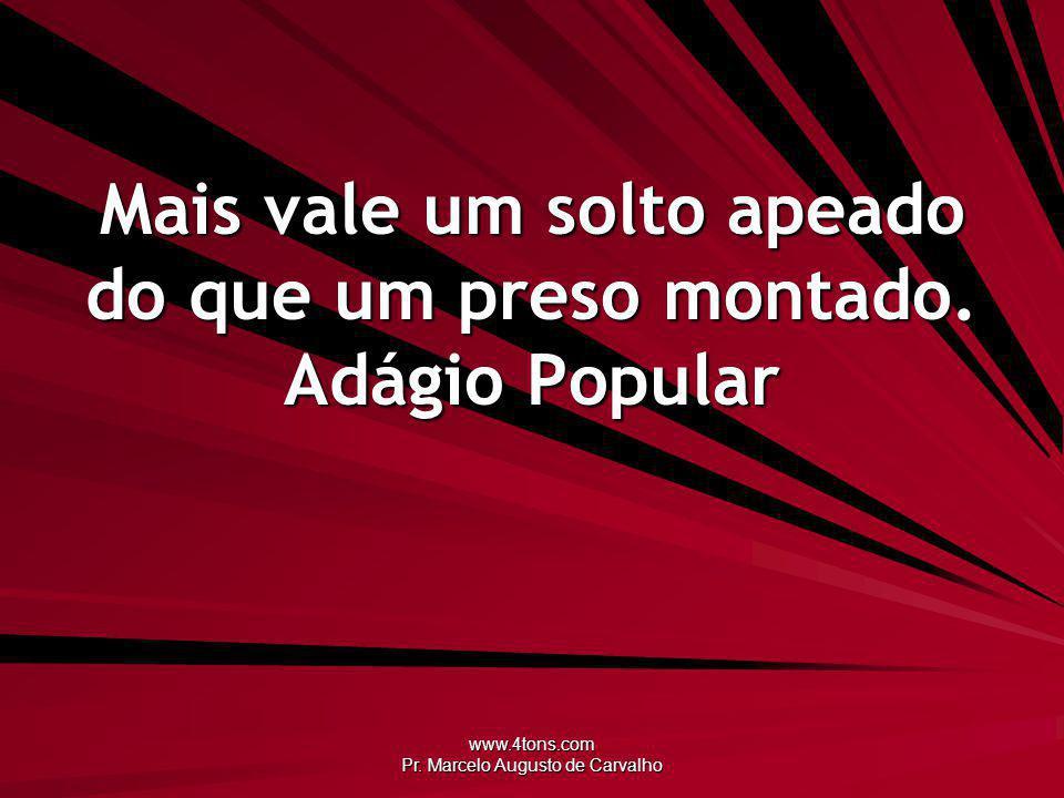 www.4tons.com Pr.Marcelo Augusto de Carvalho Mais vale um solto apeado do que um preso montado.