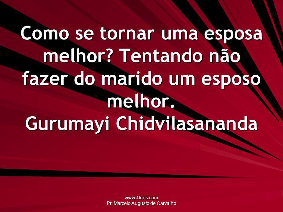 www.4tons.com Pr.Marcelo Augusto de Carvalho Como se tornar uma esposa melhor.