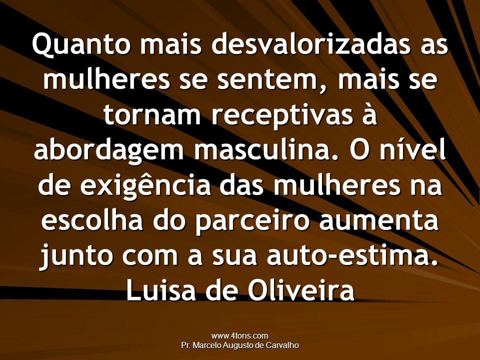 www.4tons.com Pr. Marcelo Augusto de Carvalho Quanto mais desvalorizadas as mulheres se sentem, mais se tornam receptivas à abordagem masculina. O nív