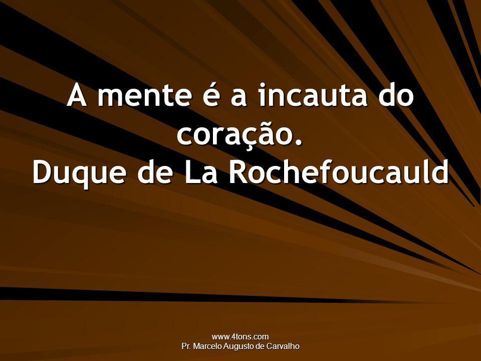www.4tons.com Pr. Marcelo Augusto de Carvalho A mente é a incauta do coração. Duque de La Rochefoucauld