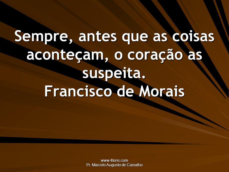 www.4tons.com Pr. Marcelo Augusto de Carvalho Sempre, antes que as coisas aconteçam, o coração as suspeita. Francisco de Morais