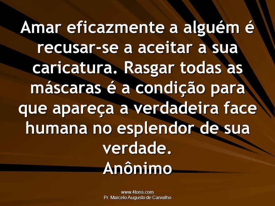 www.4tons.com Pr. Marcelo Augusto de Carvalho Amar eficazmente a alguém é recusar-se a aceitar a sua caricatura. Rasgar todas as máscaras é a condição