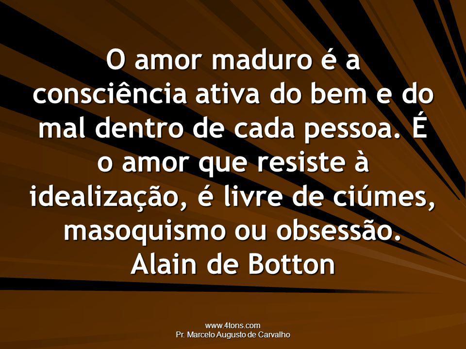 www.4tons.com Pr. Marcelo Augusto de Carvalho O amor maduro é a consciência ativa do bem e do mal dentro de cada pessoa. É o amor que resiste à ideali