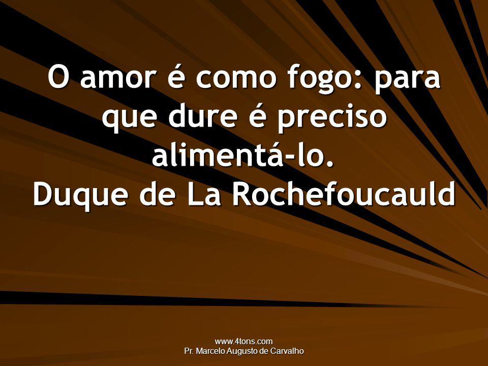 www.4tons.com Pr. Marcelo Augusto de Carvalho O amor é como fogo: para que dure é preciso alimentá-lo. Duque de La Rochefoucauld