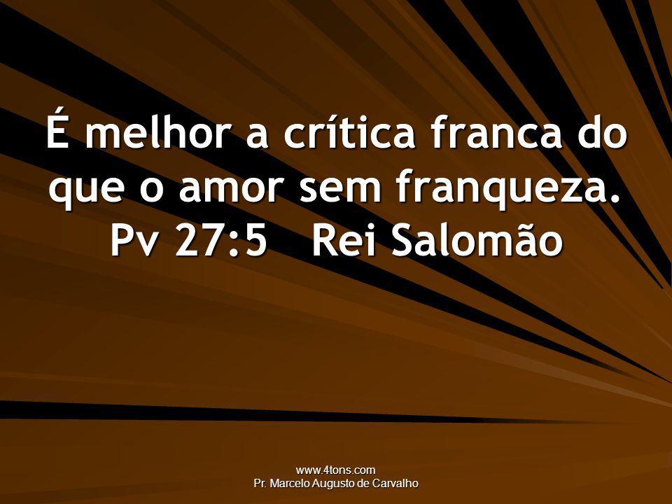 www.4tons.com Pr. Marcelo Augusto de Carvalho É melhor a crítica franca do que o amor sem franqueza. Pv 27:5Rei Salomão