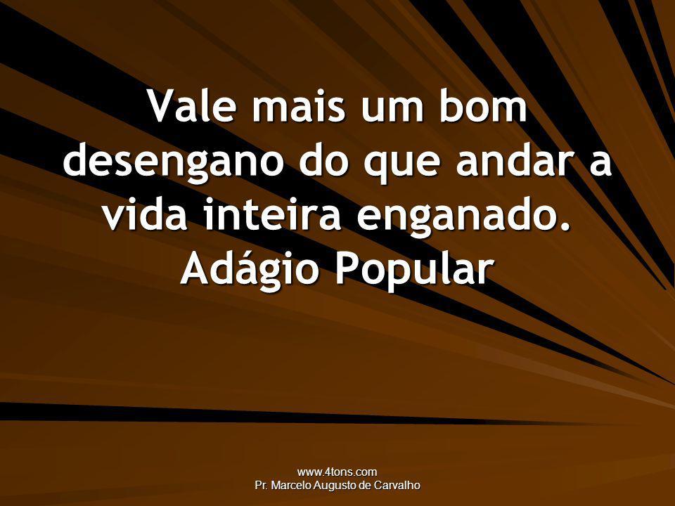 www.4tons.com Pr. Marcelo Augusto de Carvalho Vale mais um bom desengano do que andar a vida inteira enganado. Adágio Popular