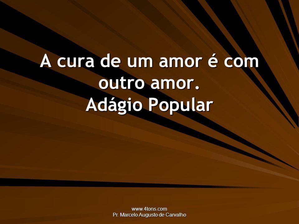 www.4tons.com Pr. Marcelo Augusto de Carvalho A cura de um amor é com outro amor. Adágio Popular